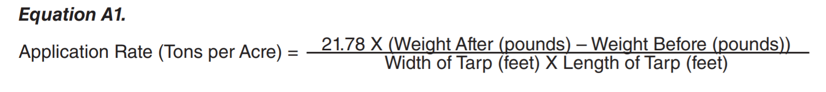 Equation A1:  Application Rate (tones per Acre) =  ( 21.78 X ( weight after (pounds) - Weight Befor (pounds) )  ) /   ( Width of Tarp (teet) X Length of Tarp (feet ) ).
