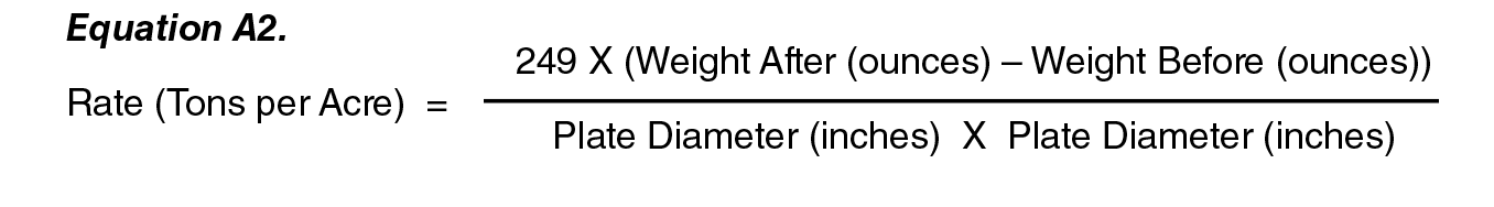 Equation A2:  Rate (tones per Acre) = (  249 X (weight After (ounces) - Weight Befor (ounces) ) )   /   ( Plate Diameter (inches) X Plate Diameter (Inches) ).